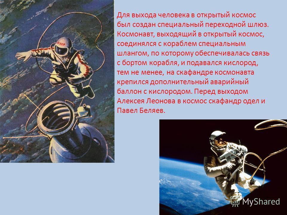 Для выхода человека в открытый космос был создан специальный переходной шлюз. Космонавт, выходящий в открытый космос, соединялся с кораблем специальным шлангом, по которому обеспечивалась связь с бортом корабля, и подавался кислород, тем не менее, на