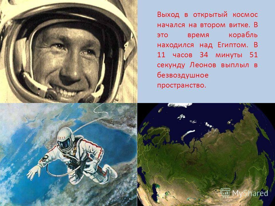 Выход в открытый космос начался на втором витке. В это время корабль находился над Египтом. В 11 часов 34 минуты 51 секунду Леонов выплыл в безвоздушное пространство.