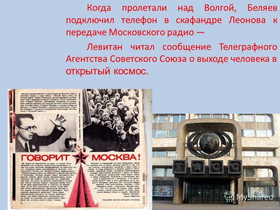 Когда пролетали над Волгой, Беляев подключил телефон в скафандре Леонова к передаче Московского радио Левитан читал сообщение Телеграфного Агентства Советского Союза о выходе человека в открытый космос.