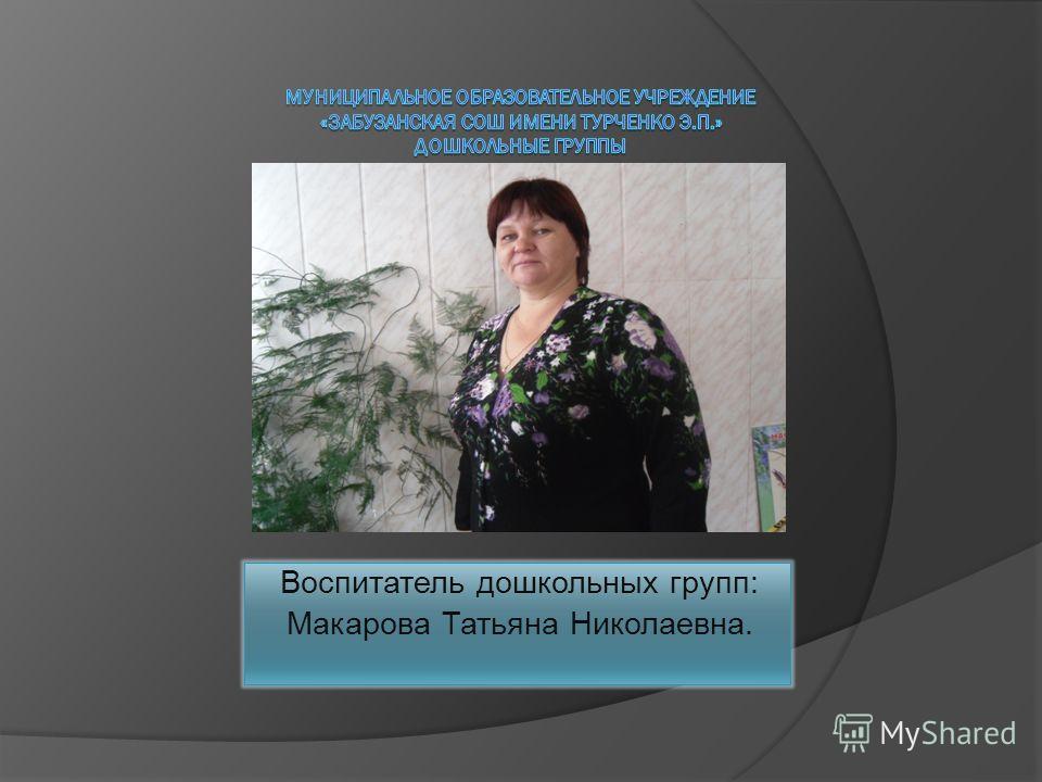 Воспитатель дошкольных групп: Макарова Татьяна Николаевна.