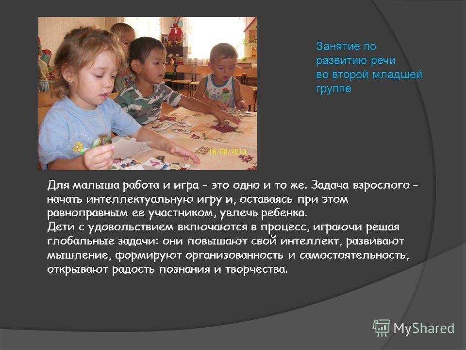 Занятие по развитию речи во второй младшей группе Для малыша работа и игра – это одно и то же. Задача взрослого – начать интеллектуальную игру и, оставаясь при этом равноправным ее участником, увлечь ребенка. Дети с удовольствием включаются в процесс