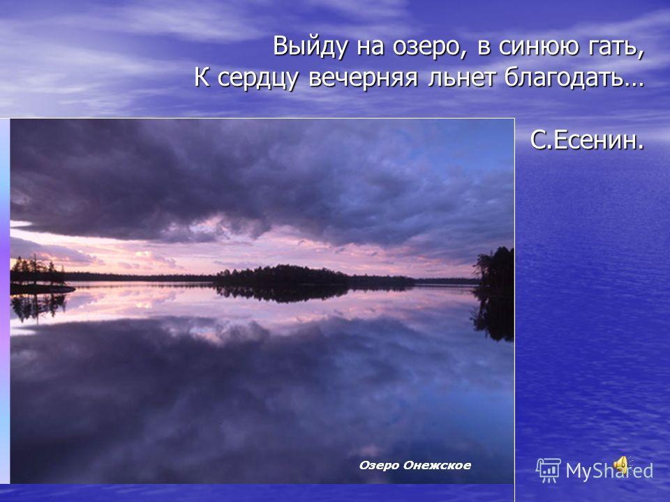 Выйду на озеро, в синюю гать, К сердцу вечерняя льнет благодать… С.Есенин.