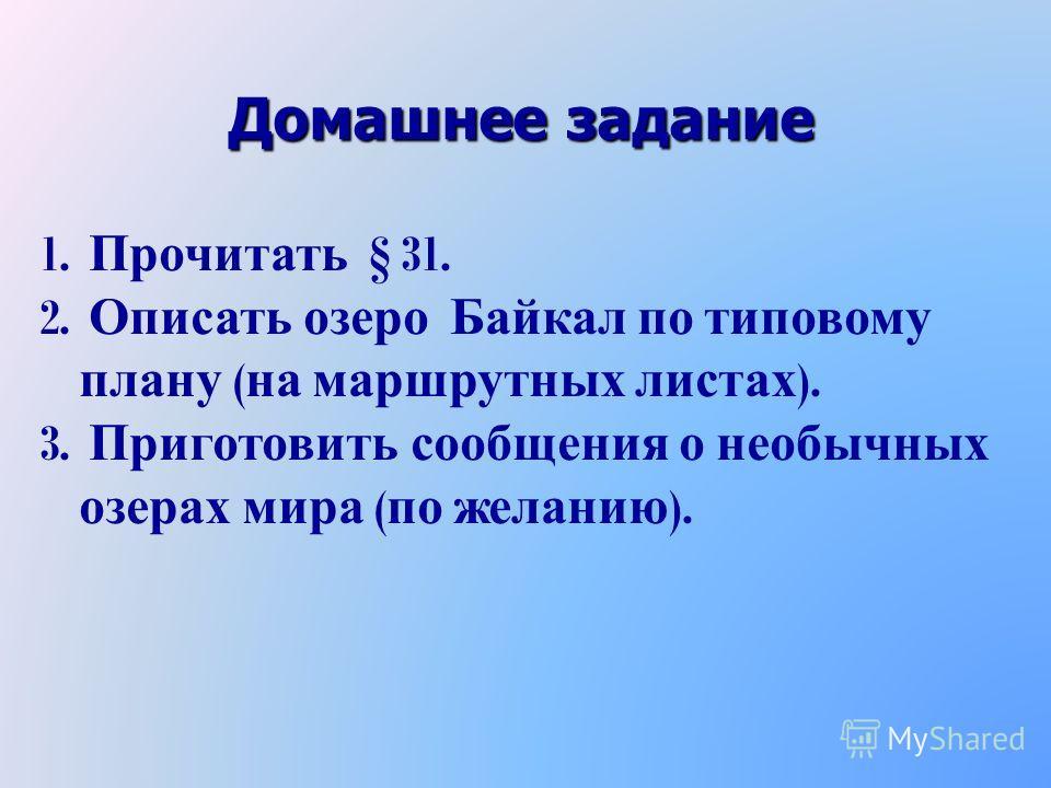 Домашнее задание 1. 1. Прочитать § 31. 2. 2. Описать озеро Байкал по типовому плану ( на маршрутных листах ). 3. 3. Приготовить сообщения о необычных озерах мира ( по желанию ).
