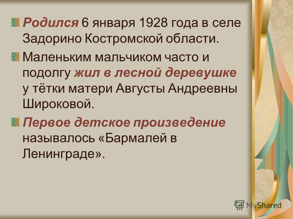 Родился 6 января 1928 года в селе Задорино Костромской области. Маленьким мальчиком часто и подолгу жил в лесной деревушке у тётки матери Августы Андреевны Широковой. Первое детское произведение называлось «Бармалей в Ленинграде».