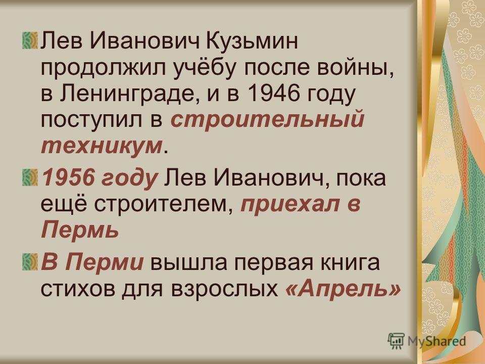 Лев Иванович Кузьмин продолжил учёбу после войны, в Ленинграде, и в 1946 году поступил в строительный техникум. 1956 году Лев Иванович, пока ещё строителем, приехал в Пермь В Перми вышла первая книга стихов для взрослых «Апрель»