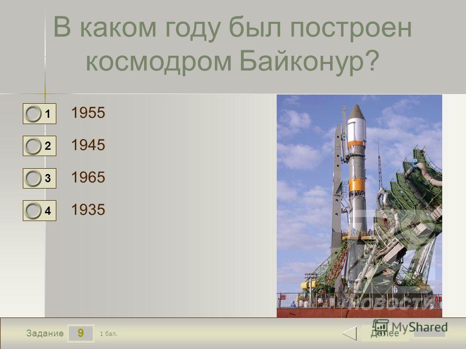 9 Задание В каком году был построен космодром Байконур? 1955 1945 1965 1935 Далее 1 бал. 1 0 2 0 3 0 4 0