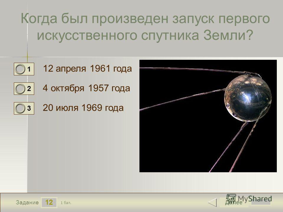 12 Задание Когда был произведен запуск первого искусственного спутника Земли? 12 апреля 1961 года 4 октября 1957 года 20 июля 1969 года Далее 1 бал. 1 0 2 0 3 0