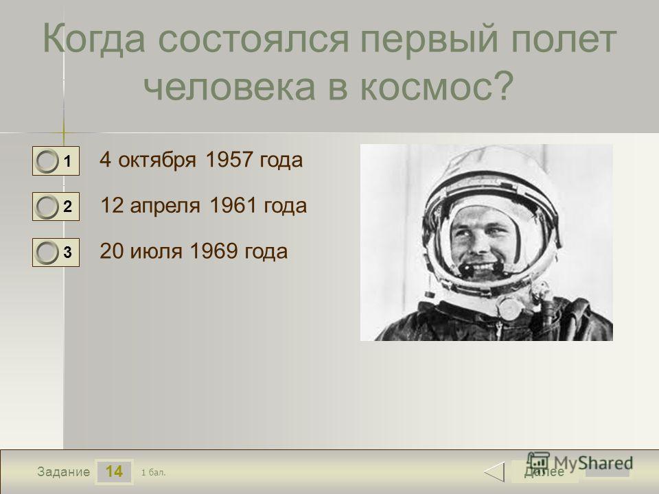 14 Задание Когда состоялся первый полет человека в космос? 4 октября 1957 года 12 апреля 1961 года 20 июля 1969 года Далее 1 бал. 1 0 2 0 3 0