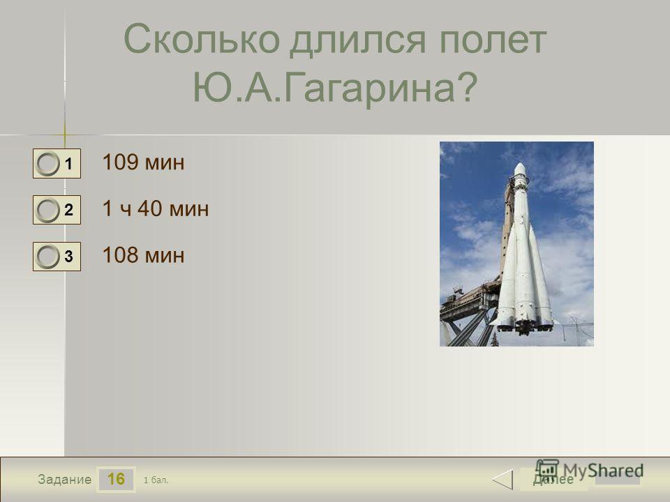 16 Задание Сколько длился полет Ю.А.Гагарина? 109 мин 1 ч 40 мин 108 мин Далее 1 бал. 1 0 2 0 3 0