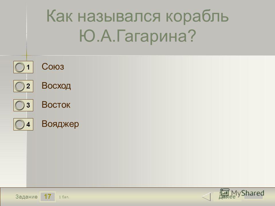 17 Задание Как назывался корабль Ю.А.Гагарина? Союз Восход Восток Вояджер Далее 1 бал. 1 0 2 0 3 0 4 0
