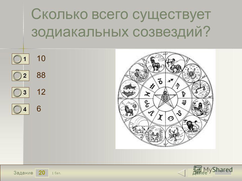 20 Задание Сколько всего существует зодиакальных созвездий? 10 88 12 6 Далее 1 бал. 1 0 2 0 3 0 4 0