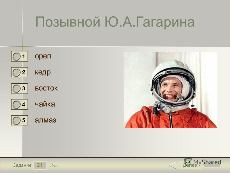 21 Задание Позывной Ю.А.Гагарина орел кедр восток чайка Далее алмаз 1 бал. 1 0 2 0 3 0 4 0 5 0