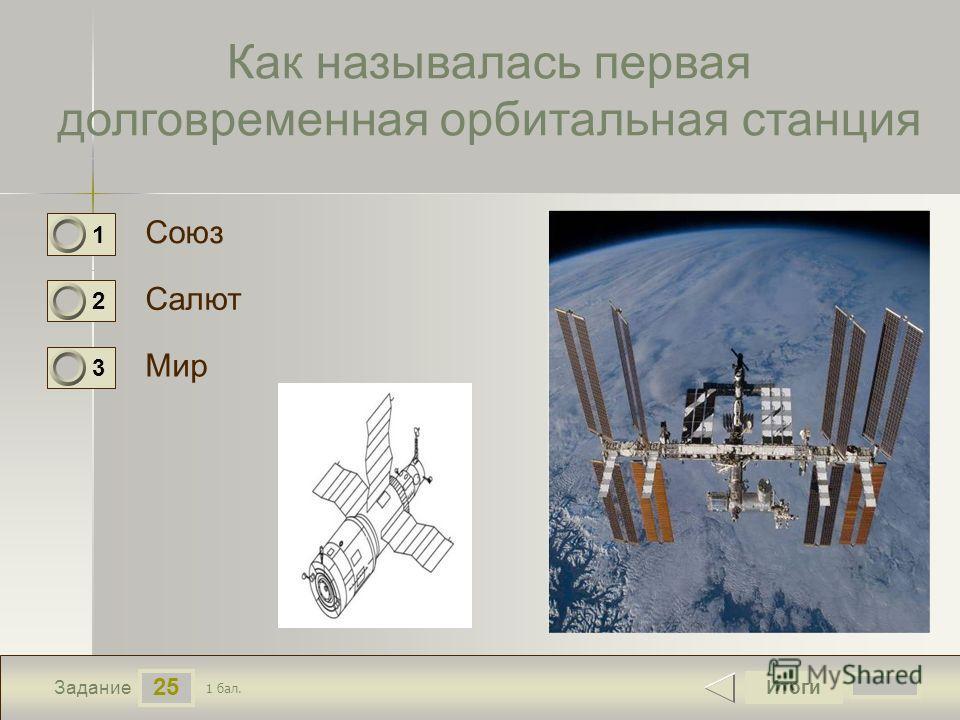 25 Задание Как называлась первая долговременная орбитальная станция Союз Салют Мир Итоги 1 бал. 1 0 2 0 3 0