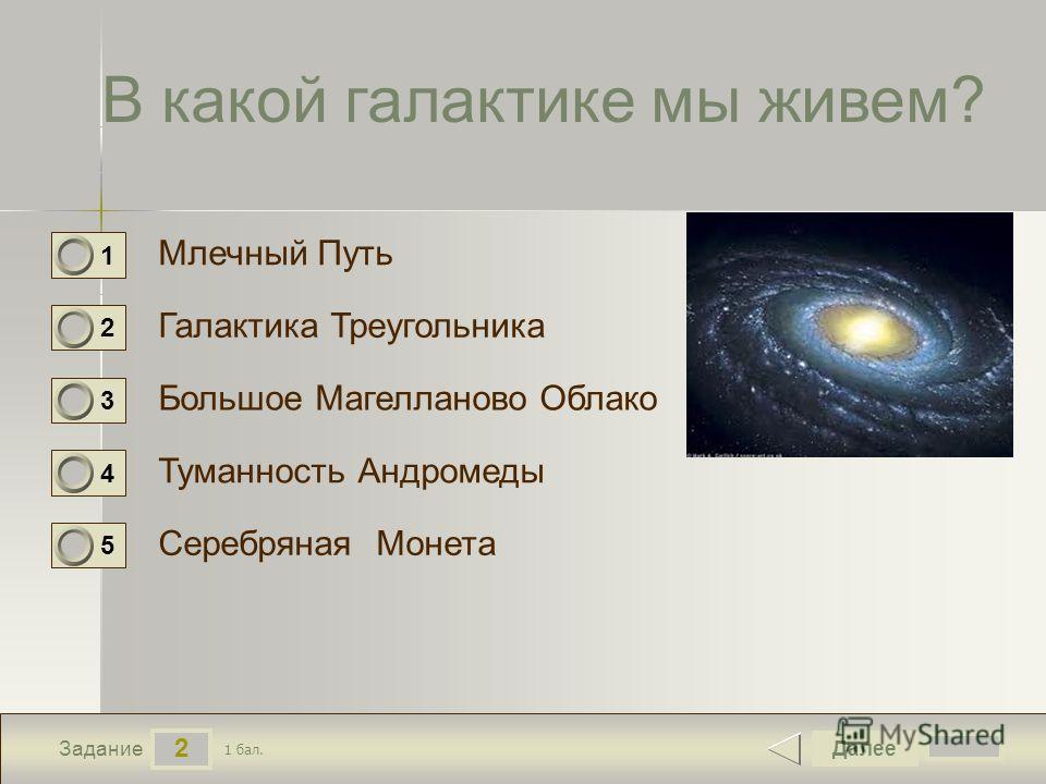 2 Задание В какой галактике мы живем? Млечный Путь Галактика Треугольника Большое Магелланово Облако Туманность Андромеды Далее Серебряная Монета 1 бал. 1 0 2 0 3 0 4 0 5 0