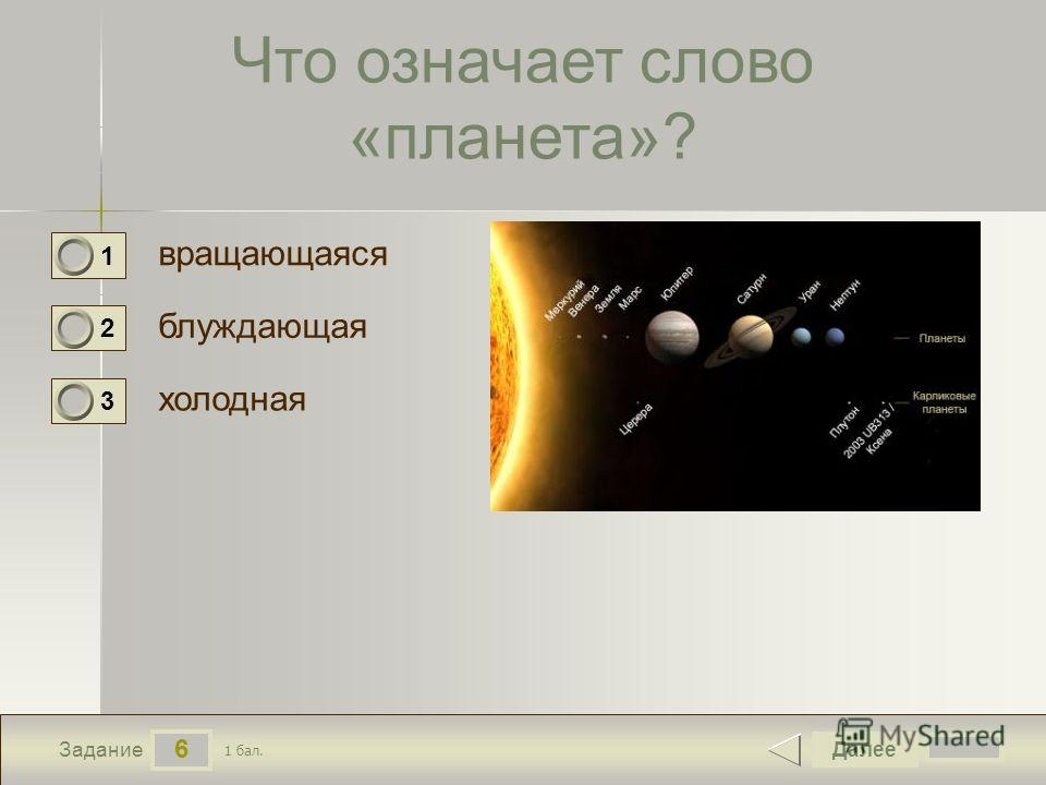 6 Задание Что означает слово «планета»? вращающаяся блуждающая холодная Далее 1 бал. 1 0 2 0 3 0