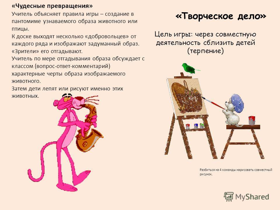 «Творческое дело» Цель игры: через совместную деятельность сблизить детей (терпение) Разбиться на 4 команды нарисовать совместный рисунок. «Чудесные превращения» Учитель объясняет правила игры – создание в пантомиме узнаваемого образа животного или п