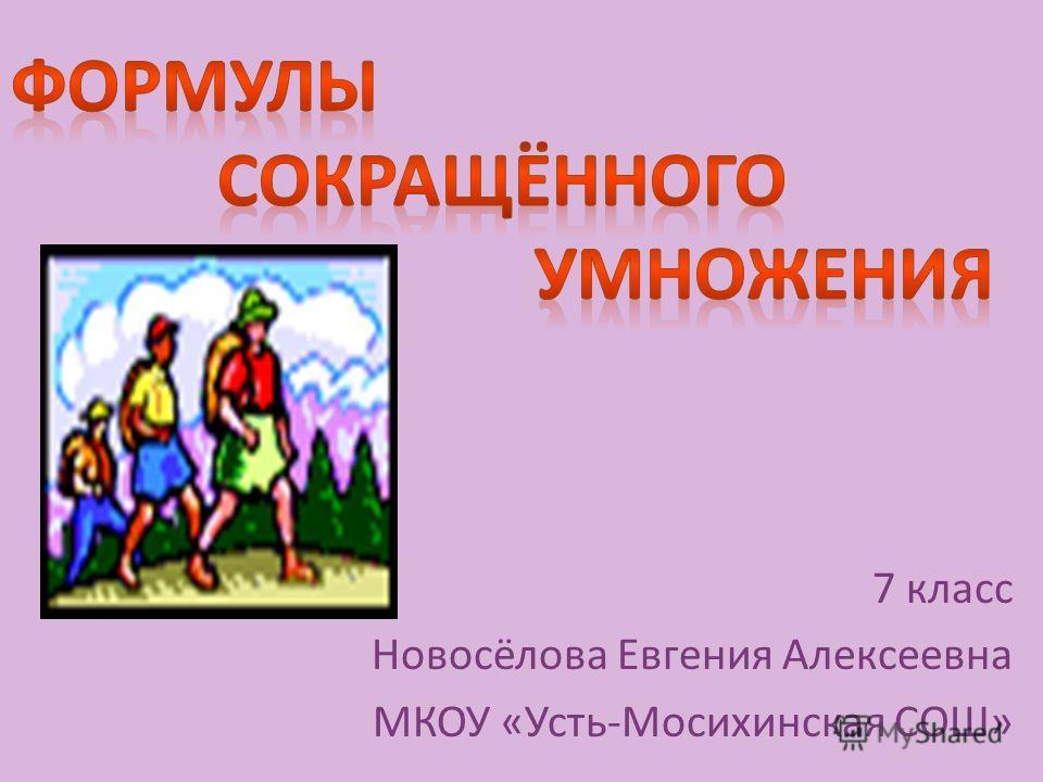 7 класс Новосёлова Евгения Алексеевна МКОУ «Усть-Мосихинская СОШ»