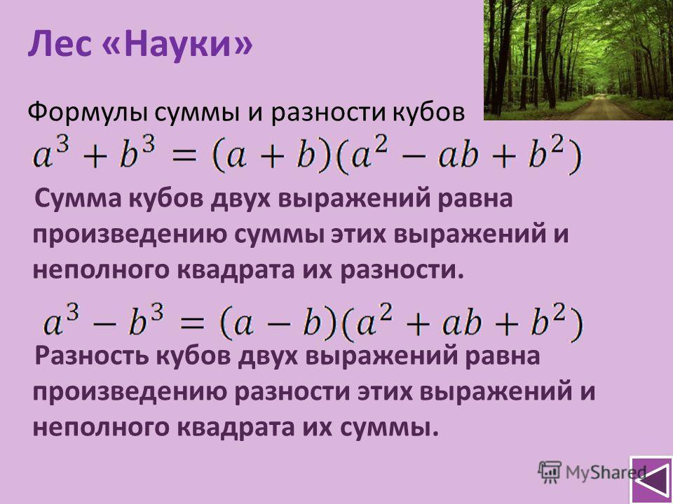 Лес «Науки» Формулы суммы и разности кубов Сумма кубов двух выражений равна произведению суммы этих выражений и неполного квадрата их разности. Разность кубов двух выражений равна произведению разности этих выражений и неполного квадрата их суммы.