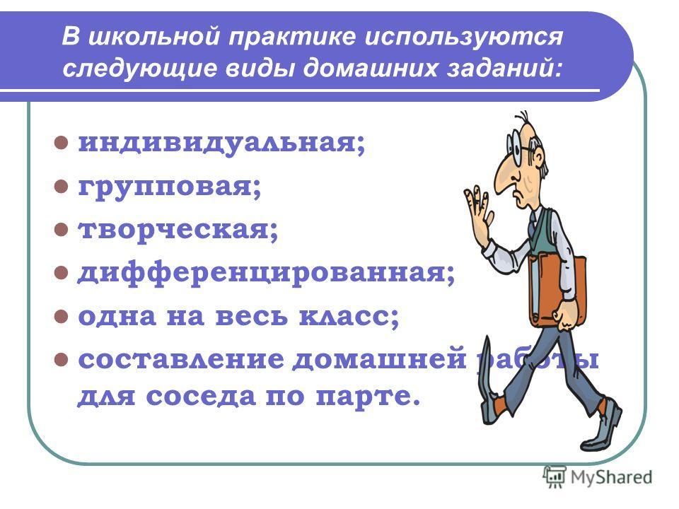 В школьной практике используются следующие виды домашних заданий: индивидуальная; групповая; творческая; дифференцированная; одна на весь класс; составление домашней работы для соседа по парте.