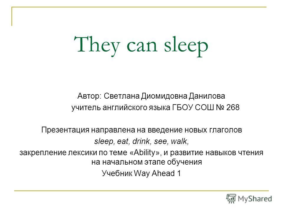 They can sleep Автор: Светлана Диомидовна Данилова учитель английского языка ГБОУ СОШ 268 Презентация направлена на введение новых глаголов sleep, eat, drink, see, walk, закрепление лексики по теме «Ability», и развитие навыков чтения на начальном эт
