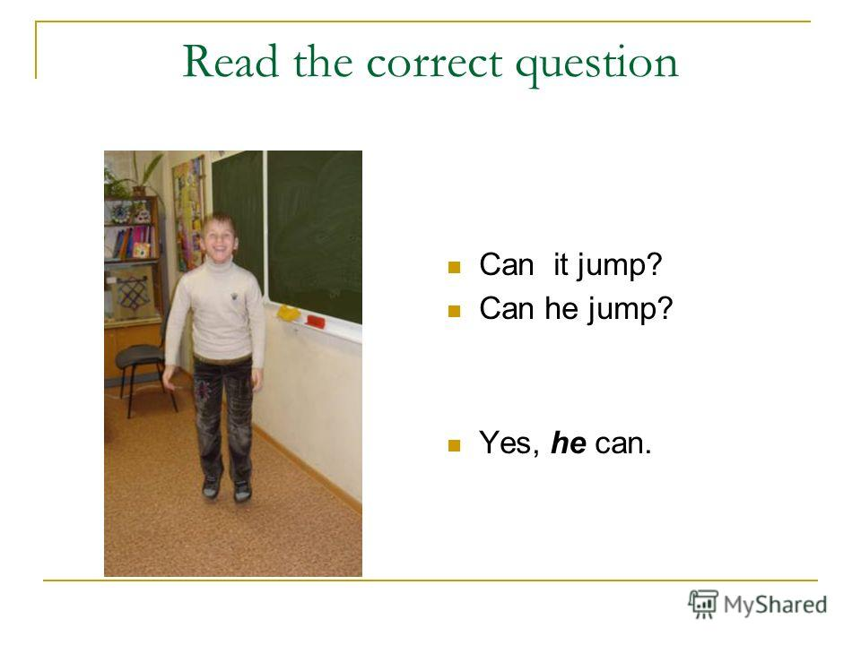 Read the correct question Can it jump? Can he jump? Yes, he can.