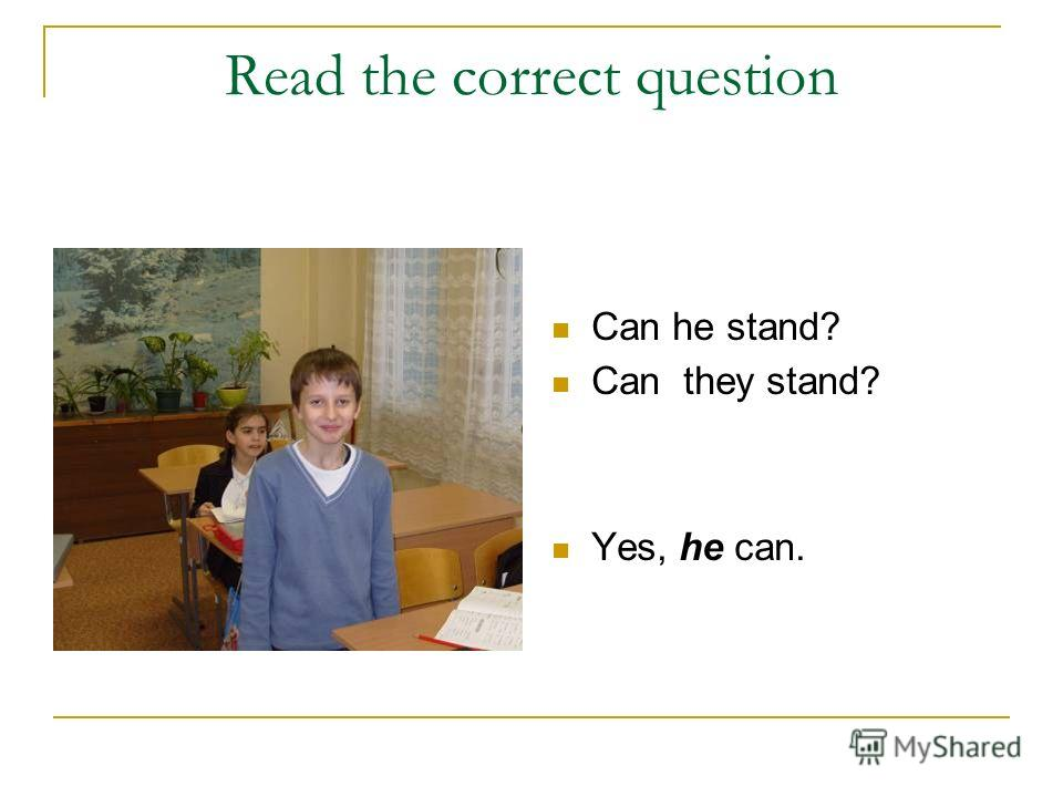 Read the correct question Can he stand? Can they stand? Yes, he can.