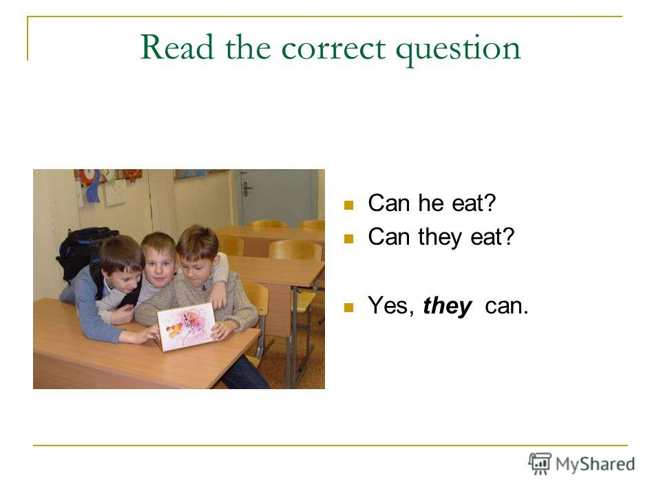 Read the correct question Can he eat? Can they eat? Yes, they can.