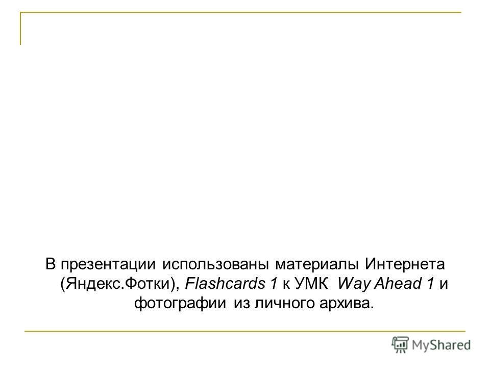 В презентации использованы материалы Интернета (Яндекс.Фотки), Flashcards 1 к УМК Way Ahead 1 и фотографии из личного архива.