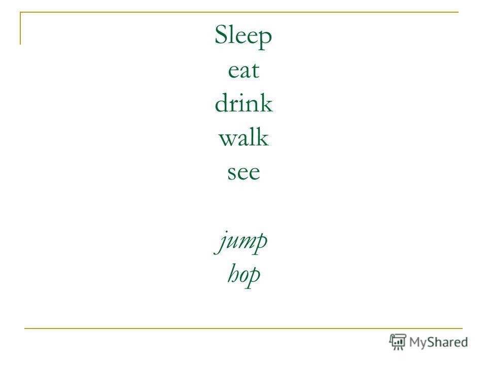 Sleep eat drink walk see jump hop