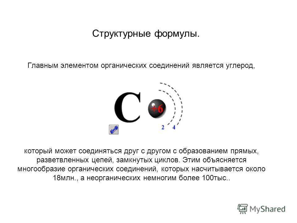 Структурные формулы. Главным элементом органических соединений является углерод, который может соединяться друг с другом с образованием прямых, разветвленных цепей, замкнутых циклов. Этим объясняется многообразие органических соединений, которых насч