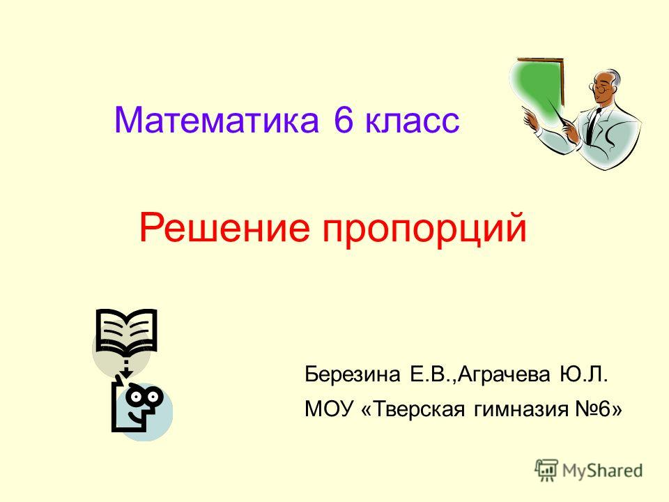 Математика 6 класс Решение пропорций Березина Е.В.,Аграчева Ю.Л. МОУ «Тверская гимназия 6»