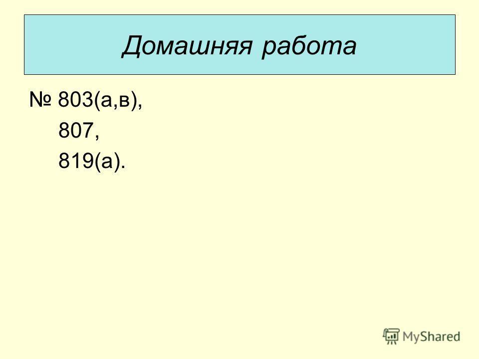 803(а,в), 807, 819(а). Домашняя работа