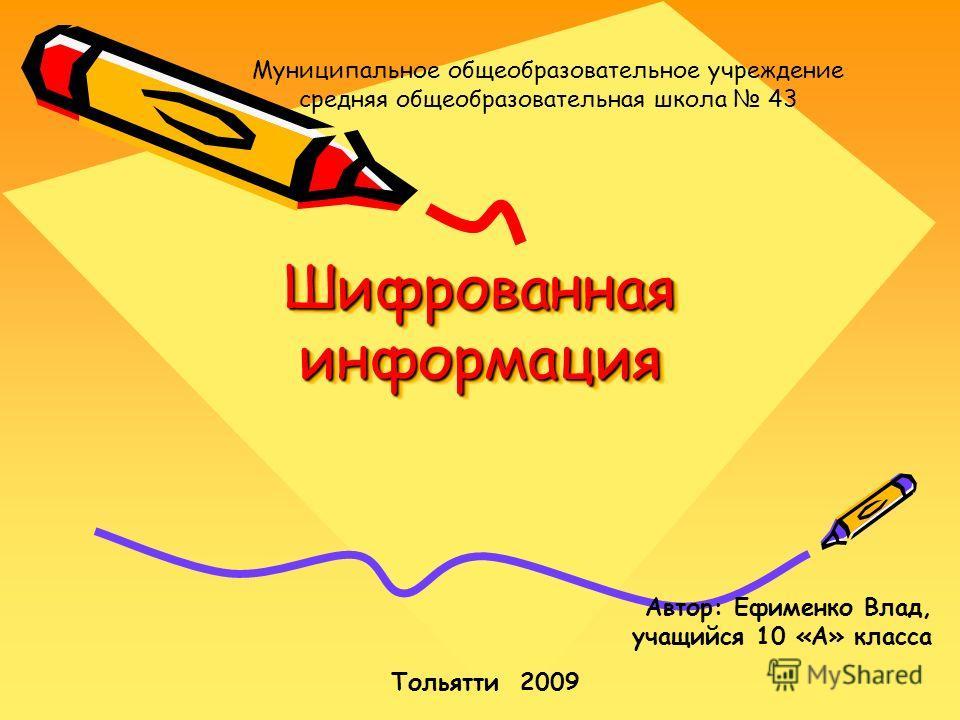 Шифрованная информация Автор: Ефименко Влад, учащийся 10 «А» класса Тольятти 2009 Муниципальное общеобразовательное учреждение средняя общеобразовательная школа 43