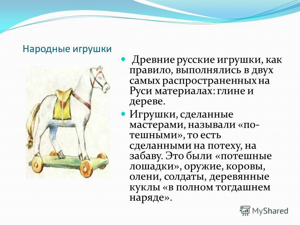 Народные игрушки Древние русские игрушки, как правило, выполнялись в двух самых распространенных на Руси материалах: глине и дереве. Игрушки, сделанные мастерами, называли «по тешными», то есть сделанными на потеху, на забаву. Это были «потешные лош