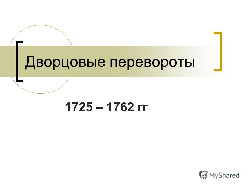 Дворцовые перевороты 1725 – 1762 гг