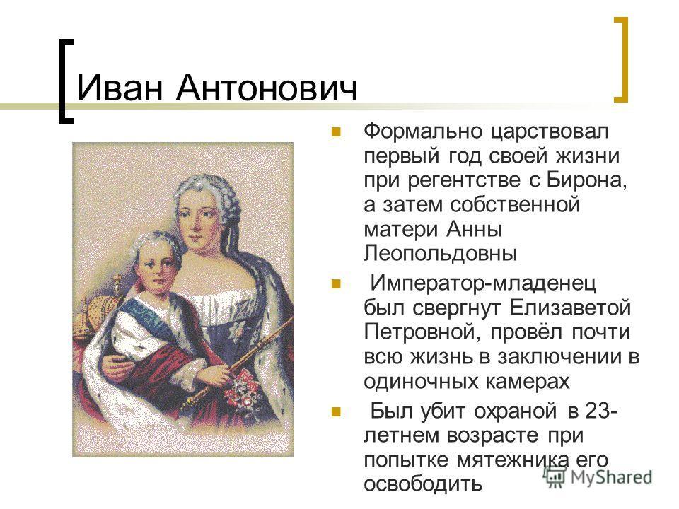 Иван Антонович Формально царствовал первый год своей жизни при регентстве с Бирона, а затем собственной матери Анны Леопольдовны Император-младенец был свергнут Елизаветой Петровной, провёл почти всю жизнь в заключении в одиночных камерах Был убит ох