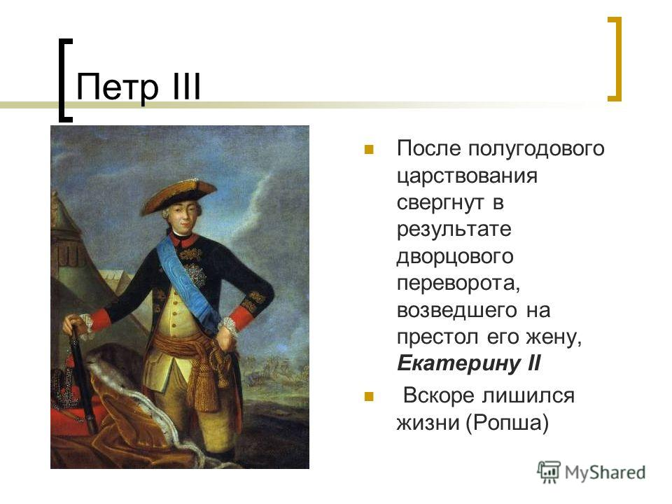 Петр III После полугодового царствования свергнут в результате дворцового переворота, возведшего на престол его жену, Екатерину II Вскоре лишился жизни (Ропша)