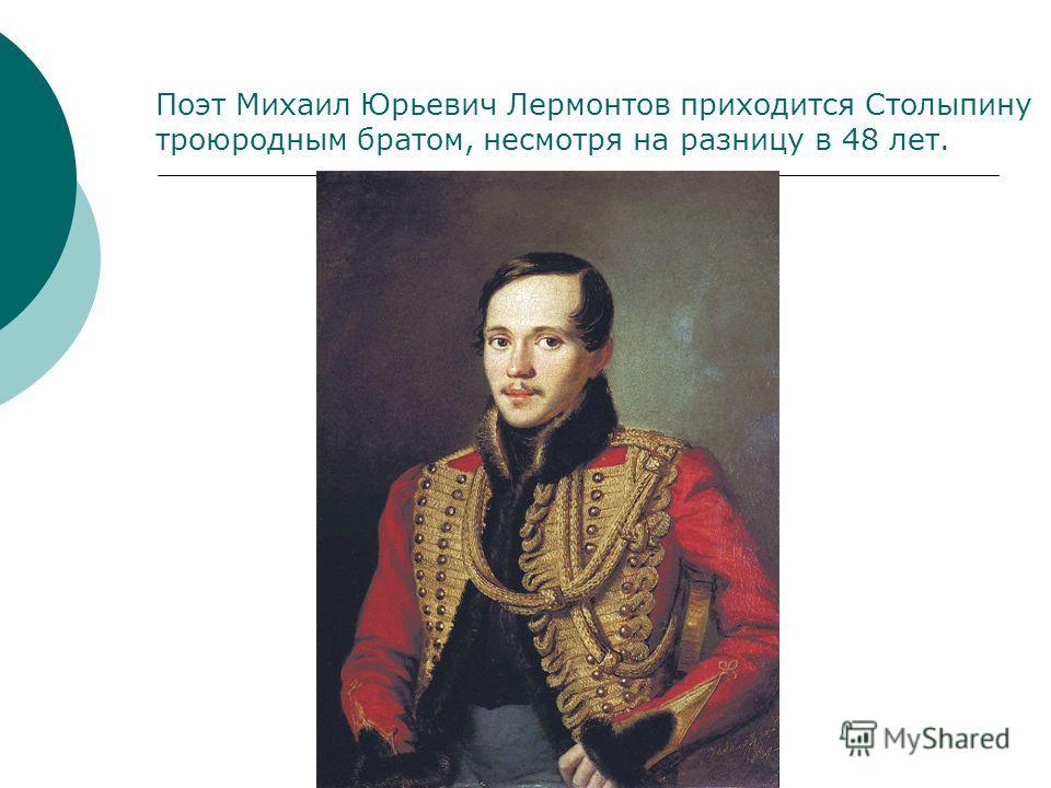 Поэт Михаил Юрьевич Лермонтов приходится Столыпину троюродным братом, несмотря на разницу в 48 лет.