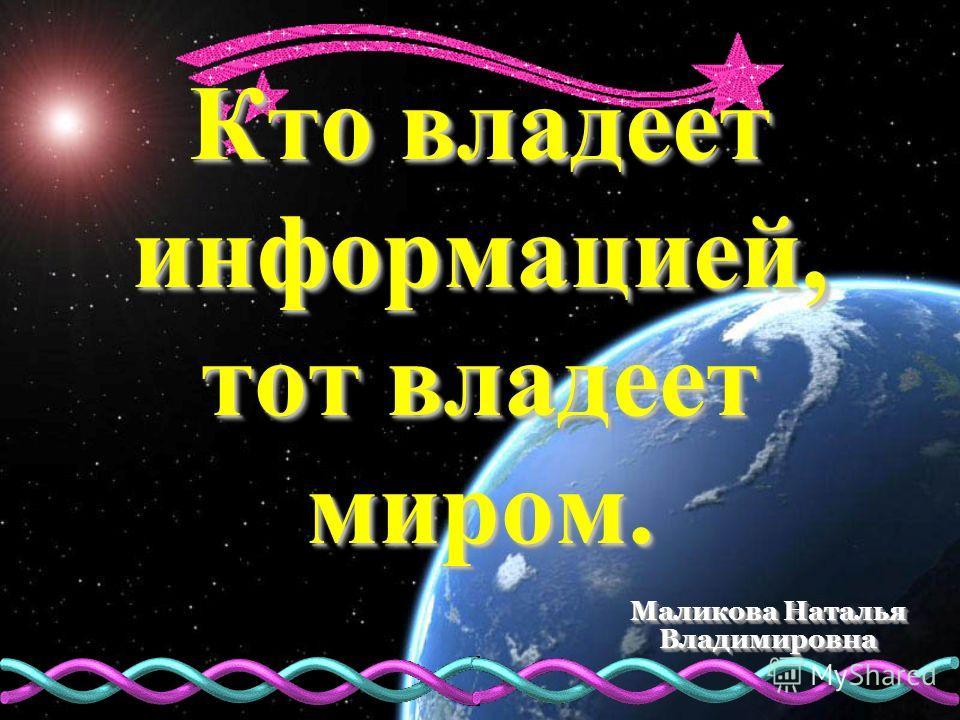 Кто владеет информацией, тот владеет миром. Маликова Наталья Владимировна