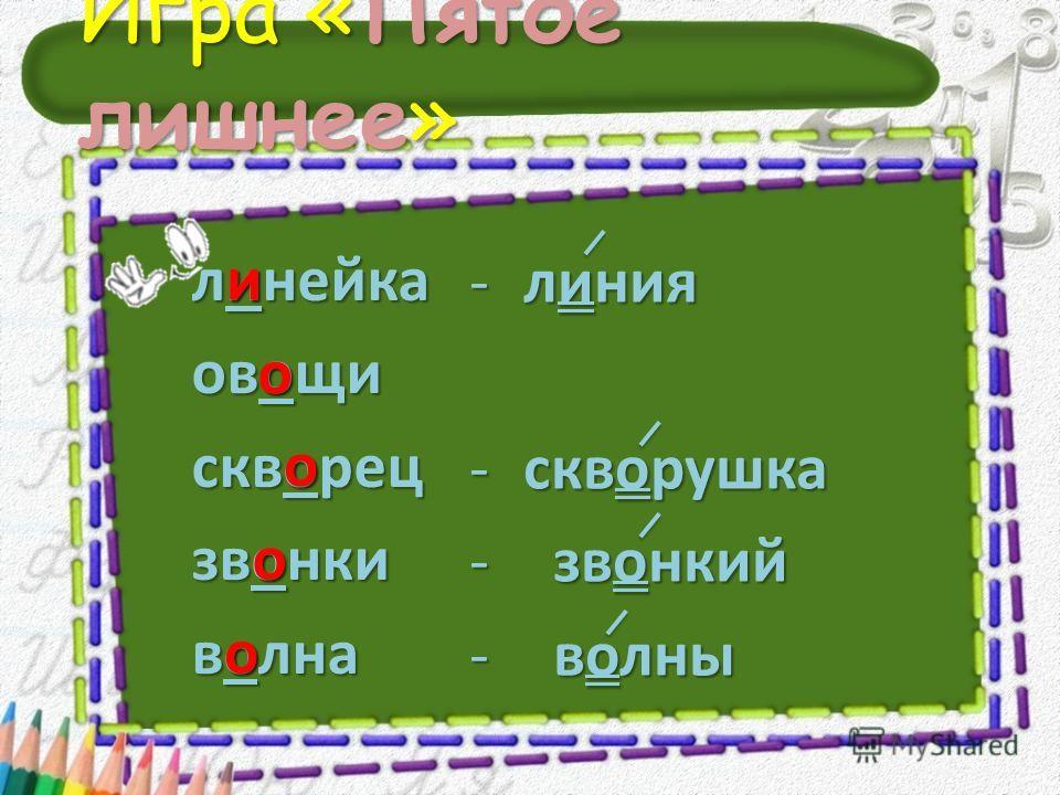 Игра «Пятое лишнее» линейка овощи скворец звонки волна - л- л- л- линия - с- с- с- скворушка - з вонкий - в олны и о о о о