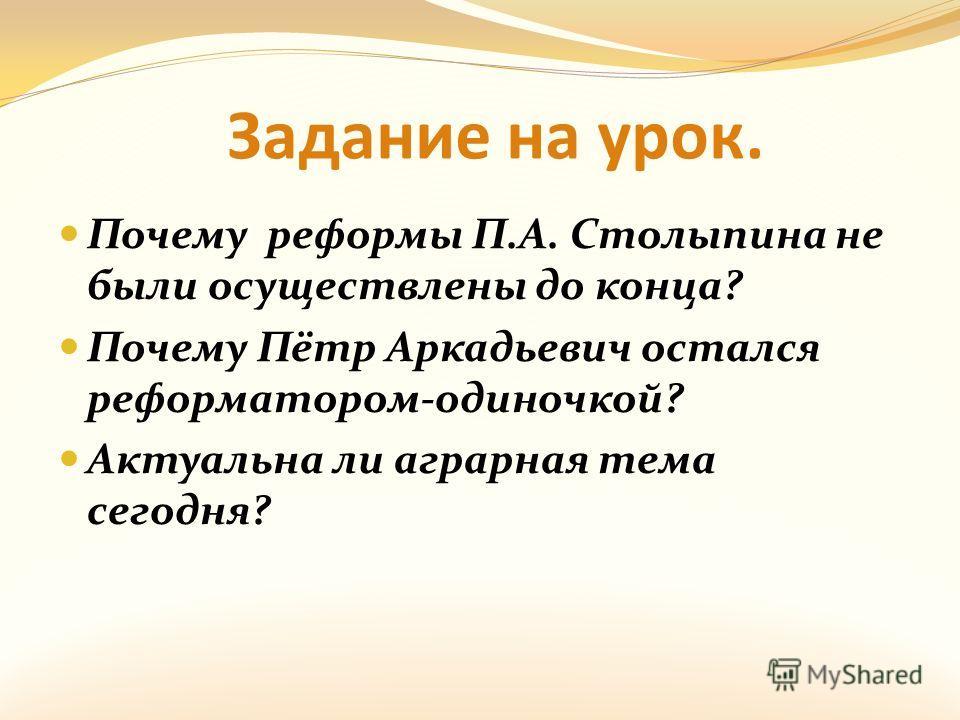 Задание на урок. Почему реформы П.А. Столыпина не были осуществлены до конца? Почему Пётр Аркадьевич остался реформатором-одиночкой? Актуальна ли аграрная тема сегодня?
