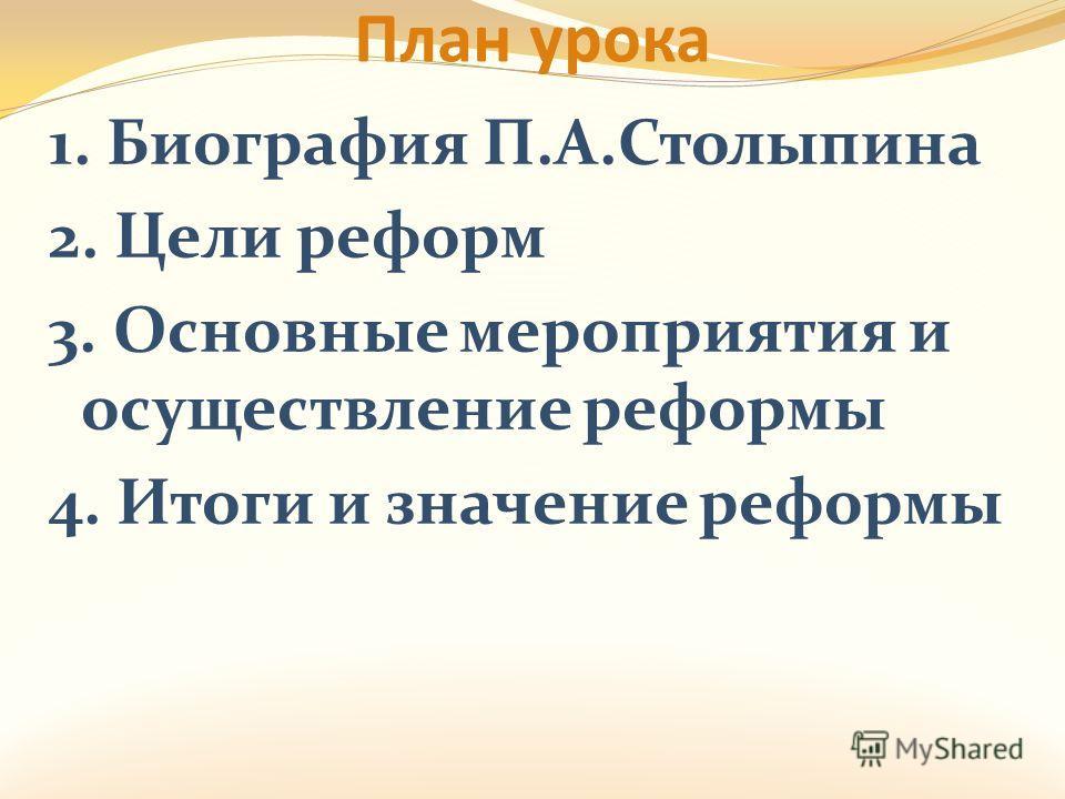 План урока 1. Биография П.А.Столыпина 2. Цели реформ 3. Основные мероприятия и осуществление реформы 4. Итоги и значение реформы