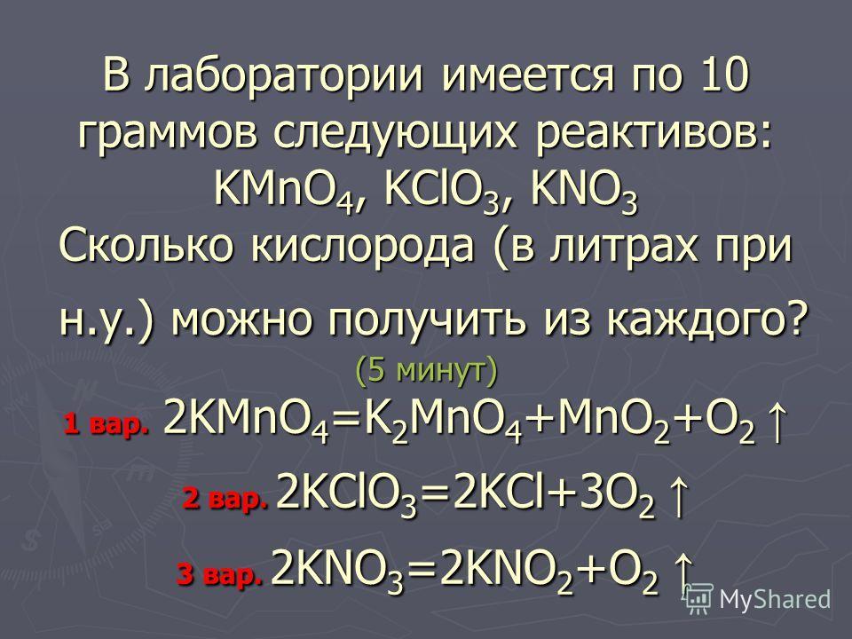 В лаборатории имеется по 10 граммов следующих реактивов: KMnO 4, KClO 3, KNO 3 Сколько кислорода (в литрах при н.у.) можно получить из каждого? (5 минут) 1 вар. 2KMnO 4 =K 2 MnO 4 +MnO 2 +O 2 2 вар. 2KClO 3 =2KCl+3O 2 3 вар. 2KNO 3 =2KNO 2 +O 2 В лаб