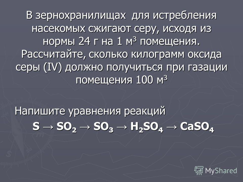 В зернохранилищах для истребления насекомых сжигают серу, исходя из нормы 24 г на 1 м 3 помещения. Рассчитайте, сколько килограмм оксида серы (IV) должно получиться при газации помещения 100 м 3 Напишите уравнения реакций S SO 2 SO 3 H 2 SO 4 CaSO 4