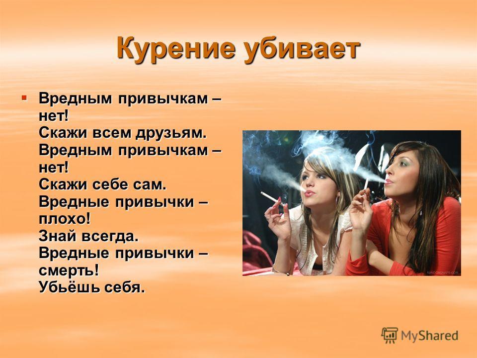 Курение убивает Вредным привычкам – нет! Скажи всем друзьям. Вредным привычкам – нет! Скажи себе сам. Вредные привычки – плохо! Знай всегда. Вредные привычки – смерть! Убьёшь себя. Вредным привычкам – нет! Скажи всем друзьям. Вредным привычкам – нет!