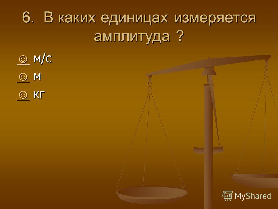 6. В каких единицах измеряется амплитуда ? м/с м/с м м кг кг