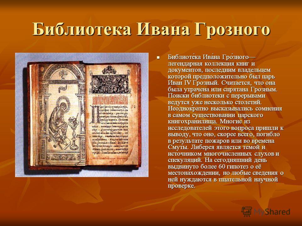 Библиотека Ивана Грозного Библиоте́ка Ива́на Гро́зного легендарная коллекция книг и документов, последним владельцем которой предположительно был царь Иван IV Грозный. Считается, что она была утрачена или спрятана Грозным. Поиски библиотеки с перерыв