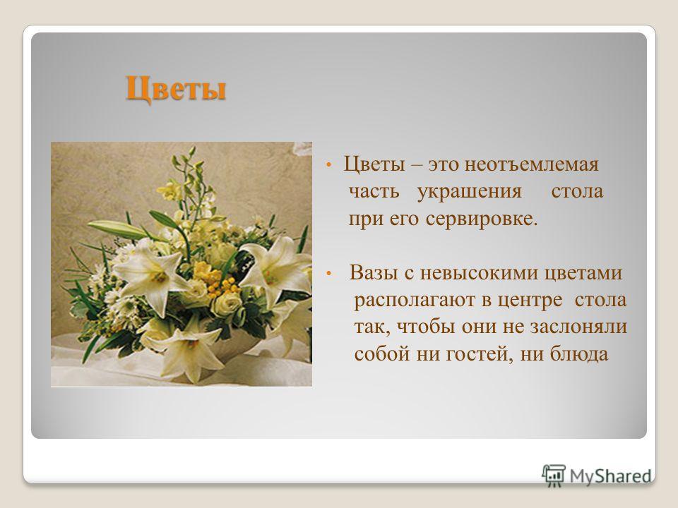 Цветы Цветы – это неотъемлемая часть украшения стола при его сервировке. Вазы с невысокими цветами располагают в центре стола так, чтобы они не заслоняли собой ни гостей, ни блюда