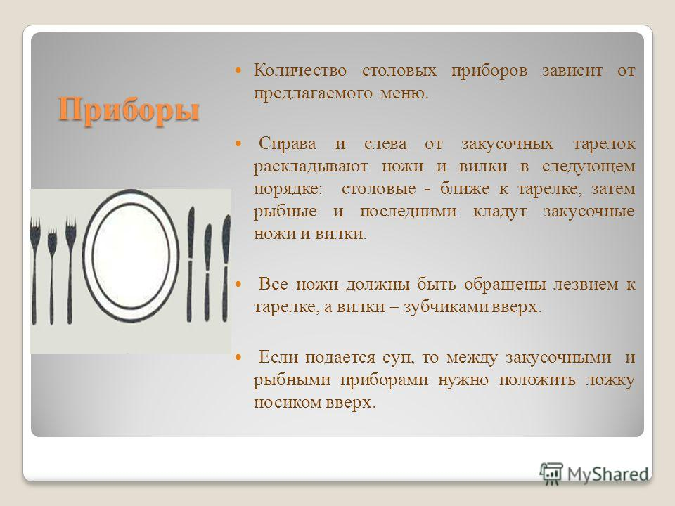 Приборы Количество столовых приборов зависит от предлагаемого меню. Справа и слева от закусочных тарелок раскладывают ножи и вилки в следующем порядке: столовые - ближе к тарелке, затем рыбные и последними кладут закусочные ножи и вилки. Все ножи дол
