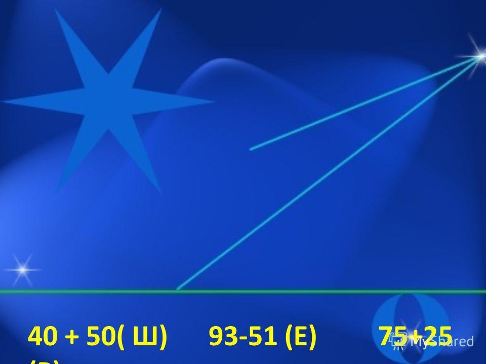 40 + 50( Ш) 93-51 (Е) 75+25 (Р) 22 + 20 9 + 15 (Н) 36 – 18 (И) 82- 40 75-50 (З) 26 – 14 (А) 80- 45 (Д) 32- 20 65 + 15 (Ч)